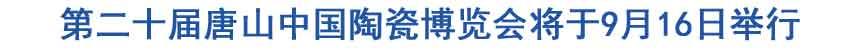 第二十届唐山中国陶瓷博览会将于9月16日举行