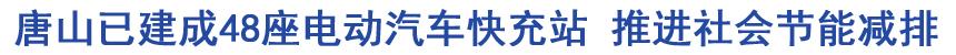 唐山已建成48座电动汽车快充站