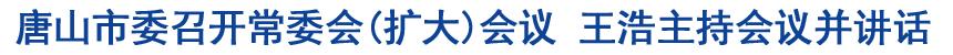 唐山市委召开常委会(扩大)会议 王浩主持会议并讲话