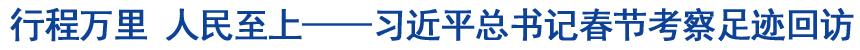 行程万里 人民至上――习近平总书记春节考察足迹回访