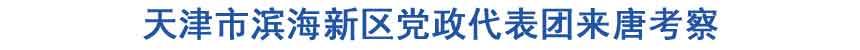 天津市滨海新区党政代表团来唐考察