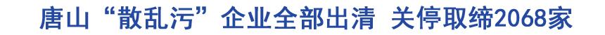 """唐山""""散乱污""""企业全部出清 关停取缔2068家"""