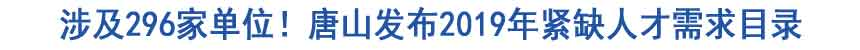 涉及296家单位!唐山发布2019年紧缺人才需求目录