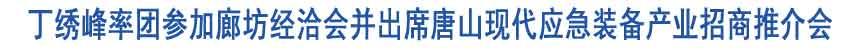 丁绣峰率团参加廊坊经洽会并出席唐山应急装备招商会