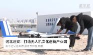 视频|迁安:打造无人机文化创新产业园