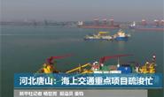 视频|唐山:海上交通重点项目疏浚忙